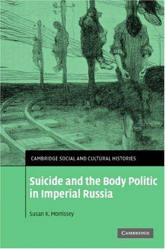 Suicide and the Body Politic in Imperial Russia (Cambridge Social and Cultural Histories) by Susan K. Morrissey
