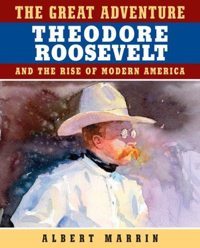 The Great Adventure: Theodore Roosevelt and the Rise of Modern America by Albert Marrin