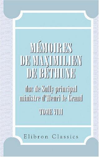 Mémoires de Maximilien de Béthune, duc de Sully, prinicpal ministre d\'Henri le Grand