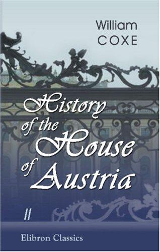 History of the House of Austria: From the Foundation of the Monarchy by Rhodolph of Hapsburgh, to the Death of Leopold the Second by William Coxe