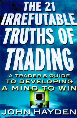 The 21 Irrefutable Truths of Trading by John H. Hayden
