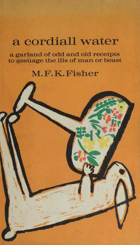 A cordiall water; a garland of odd & old receipts to assuage the ills of man or beast by M. F. K. Fisher