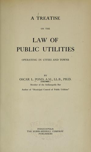 A treatise on the law of public utilities by Oscar L. Pond