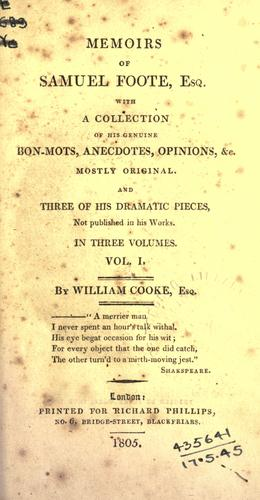 Memoirs of Samuel Foote, Esq., with a collection of his genuine bon-mots, anecdotes, opinions, &c. mostly original, and three of his dramatic pieces not published in his works by Cook, William