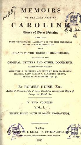 Memoirs of her late majesty Caroline, Queen of Great Britain by Robert Huish