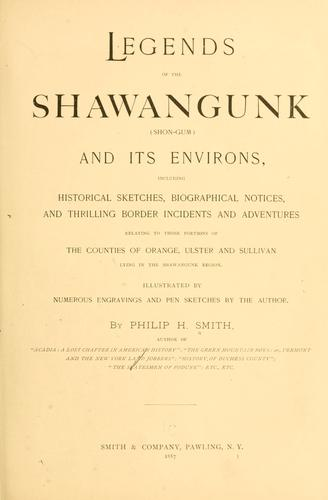 Legends of the Shawangunk (Shon-Gum) and its environs, including historical sketches, biographical notices, and thrilling border incidents and adventures relating to those portions of the counties of Orange, Ulster and Sullivan lying in the Shawangunk region. by Philip H. Smith