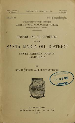 Geology and oil resources of the Santa Maria oil district, Santa Barbara County, California by Arnold, Ralph, Arnold, Ralph