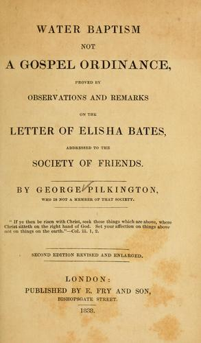 Water baptism not a gospel ordinance, proved by observations and remarks on the letter of Elisha Bates by George Pilkington