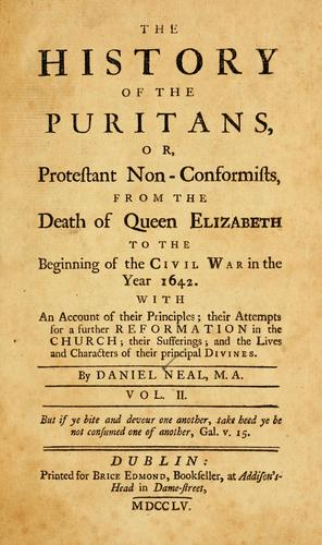 The history of the Puritans, or, Protestant non-conformists, from the Reformation to the death of Queen Elizabeth by Neal, Daniel