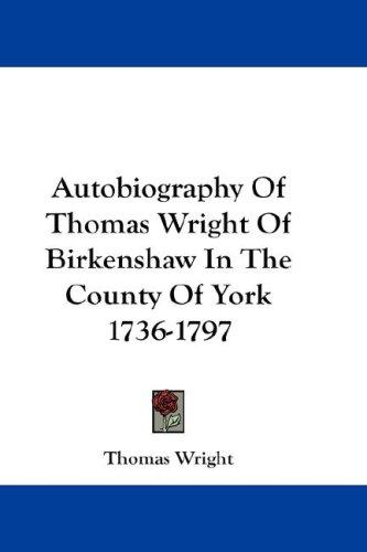 Autobiography Of Thomas Wright Of Birkenshaw In The County Of York 1736-1797 by Thomas Wright