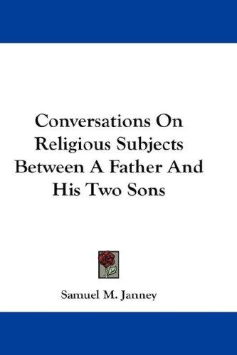 Conversations On Religious Subjects Between A Father And His Two Sons by Samuel M. Janney