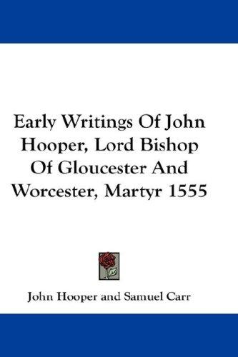 Early Writings Of John Hooper, Lord Bishop Of Gloucester And Worcester, Martyr 1555 by John Hooper