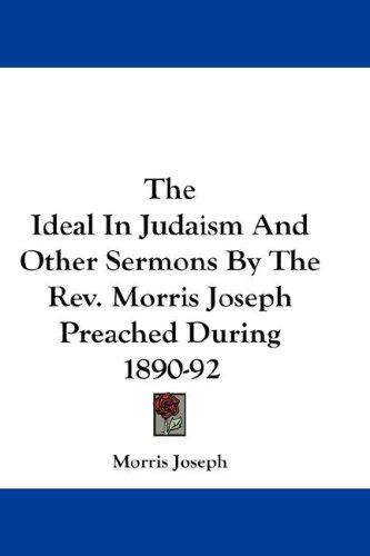 The Ideal In Judaism And Other Sermons By The Rev. Morris Joseph Preached During 1890-92 by Morris Joseph