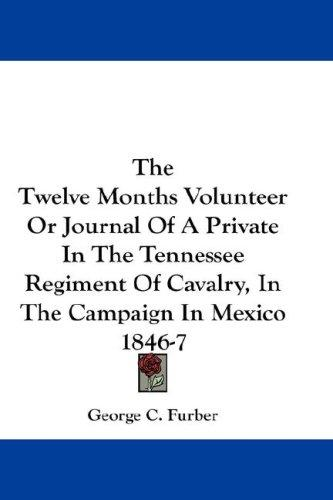 The Twelve Months Volunteer Or Journal Of A Private In The Tennessee Regiment Of Cavalry, In The Campaign In Mexico 1846-7