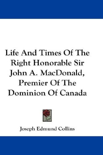 Life And Times Of The Right Honorable Sir John A. MacDonald, Premier Of The Dominion Of Canada by Joseph Edmund Collins