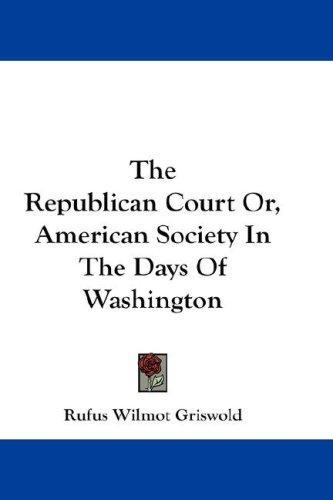 The Republican Court Or, American Society In The Days Of Washington by Rufus Wilmot Griswold