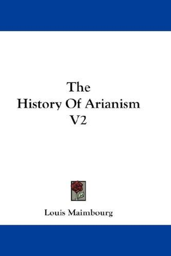 The History Of Arianism V2 by Louis Maimbourg
