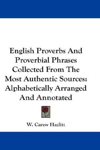 English Proverbs And Proverbial Phrases Collected From The Most Authentic Sources by W. Carew Hazlitt