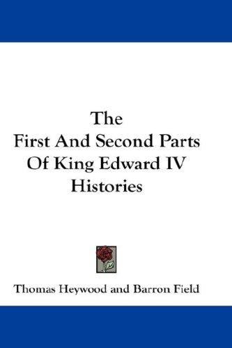 The First And Second Parts Of King Edward IV Histories by Thomas Heywood