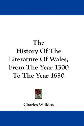 The History Of The Literature Of Wales, From The Year 1300 To The Year 1650