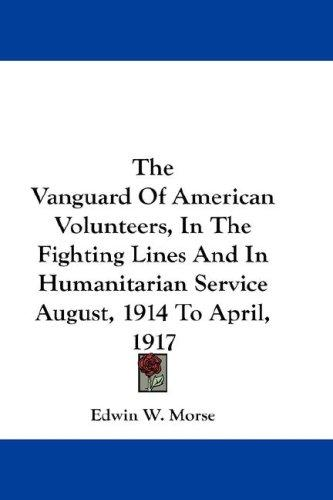 The Vanguard Of American Volunteers, In The Fighting Lines And In Humanitarian Service August, 1914 To April, 1917 by Edwin W. Morse