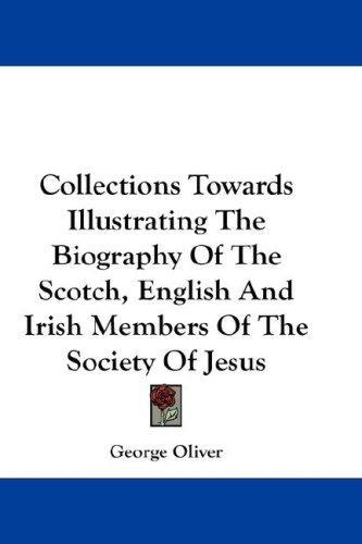 Collections Towards Illustrating The Biography Of The Scotch, English And Irish Members Of The Society Of Jesus by George Oliver