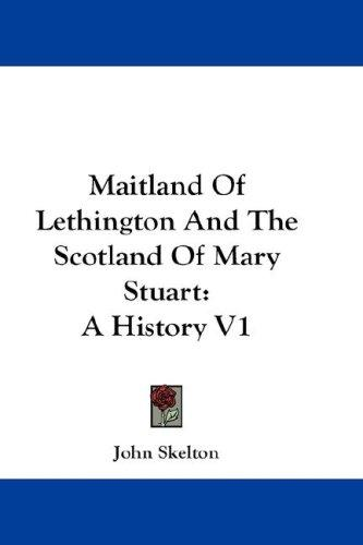 Maitland Of Lethington And The Scotland Of Mary Stuart by Sir John Skelton
