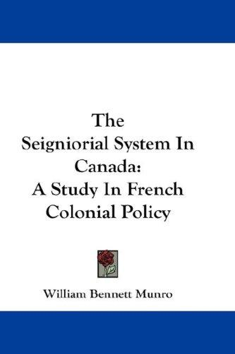The seigniorial system in Canada by William Bennett Munro