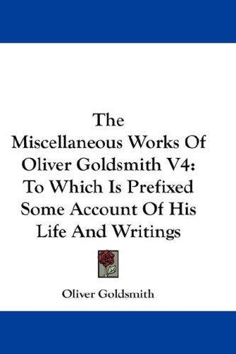 The Miscellaneous Works Of Oliver Goldsmith V4 by Oliver Goldsmith