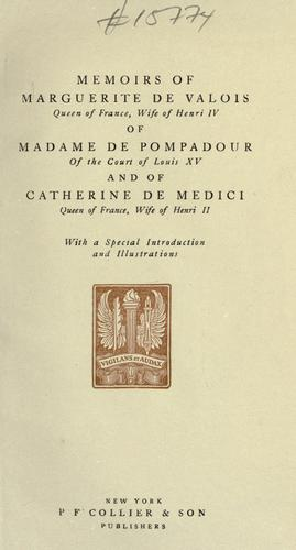 Memoirs of Marguerite de Valois, queen of France, wife of Henri IV; of Madame de Pompadour of the court of Louis XV; and of Catherine de Medici, queen of France, wife of Henri II by