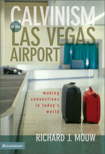 Calvinism in the Las Vegas Airport: Making Relevant Connections in Today's World by Mouw, Richard J.