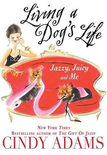 Living a Dog's Life, Jazzy, Juicy, and Me by Cindy Adam, Cindy Heller Adams