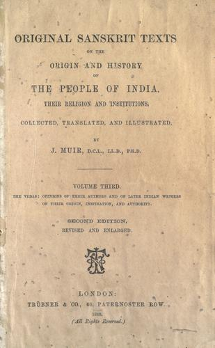 Original Sanskrit texts on the origin and history of the people of India, their religion and institutions by J. Muir