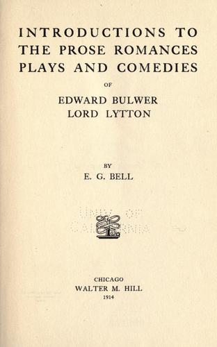 Introductions to the prose romances, plays and comedies of Edward Bulwer lord Lytton