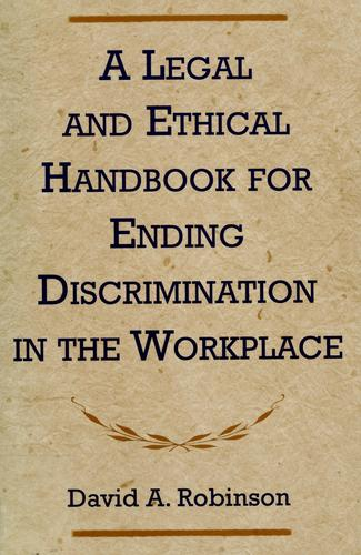 Legal and Ethical Handbook for Ending Discrimination in the Workplace by David A. Robinson
