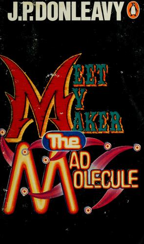 Meet my maker the mad molecule by J. P. Donleavy