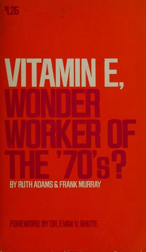Vitamin E, wonder worker of the 70's? by Ruth Adams