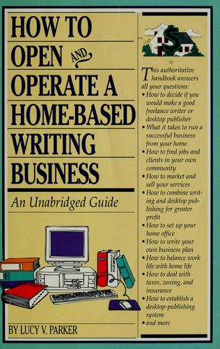 How to open and operate a home-based writing business by Lucy V. Parker