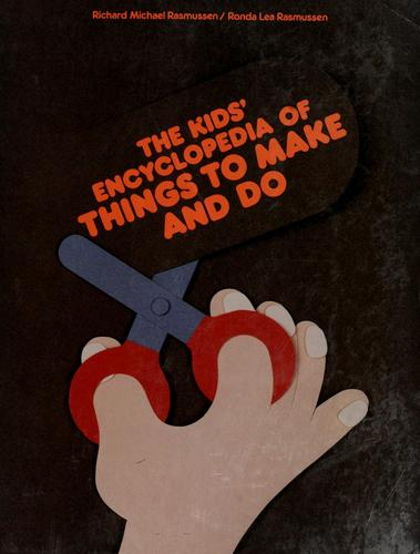 The kids' encyclopedia of things to make and do by Richard Michael Rasmussen