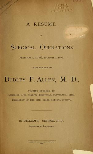 A resume of surgical operations from April 1, 1892, to April 1, 1893 in the practice of Dudley P. Allen by William H. Nevison