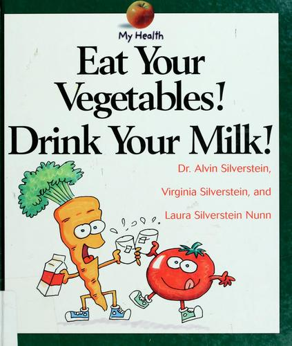 Eat Your Vegetables! Drink Your Milk! (My Health) by Alvin Silverstein, Virginia B. Silverstein, Laura Silverstein Nunn
