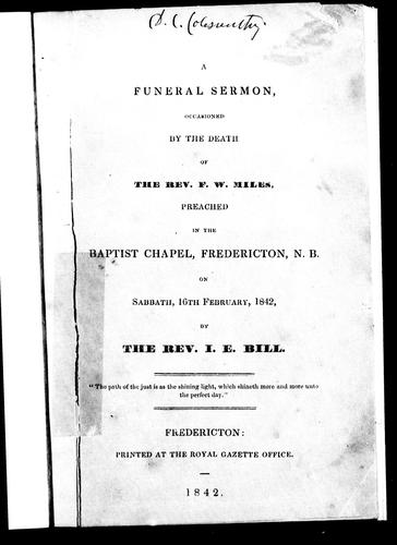 A funeral sermon occasioned by the death of the Rev. F.W. Miles by I. E. Bill