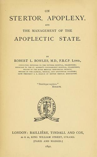 On stertor, apoplexy, and the management of the apoplectic state by Robert L. Bowles