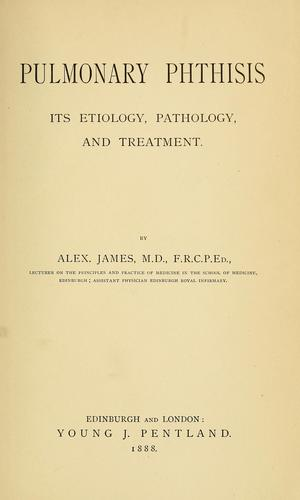 Pulmonary phthisis; its etiology, pathology and treatment by Alexander James
