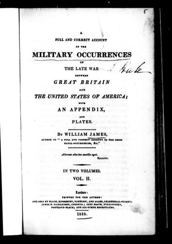 A full and correct account of the military occurrences of the late war between Great Britain and the United States of America by James, William