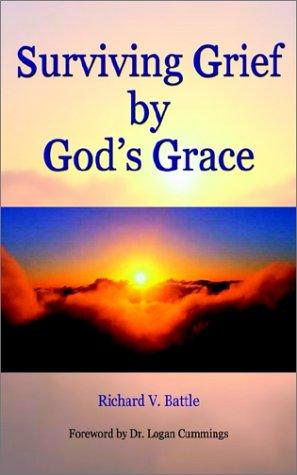 Surviving Grief by God's Grace by Richard V. Battle
