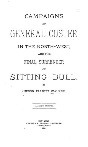 Campaigns of General Custer in the North-west, and the final surrender of Sitting Bull by Judson Elliott Walker