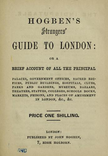 Hogben's strangers' guide to London, or, A Brief acount of all the principal palaces, government offices, sacred edifices, public buildings, hospitals, clubs, parks and gardens, juseums, bazaars, theatres, statues, colleges, schools, docks, markets, prisons, and places of amusement in London, &c., &c by John Hogben