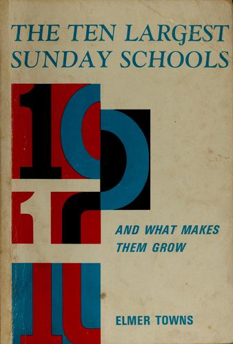 The ten largest Sunday schools and what makes them grow by Elmer L. Towns