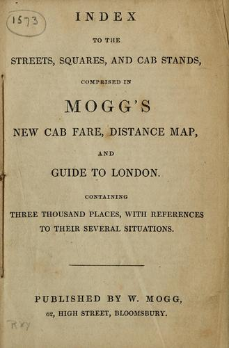Index to the streets, squares, and cab stands, comprised in Mogg's new cab fare, distance map, and guide to London by Edward L. Mogg